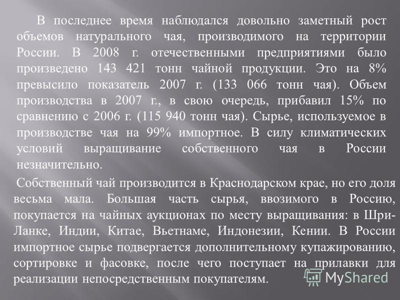 В последнее время наблюдался довольно заметный рост объемов натурального чая, производимого на территории России. В 2008 г. отечественными предприятиями было произведено 143 421 тонн чайной продукции. Это на 8% превысило показатель 2007 г. (133 066 т