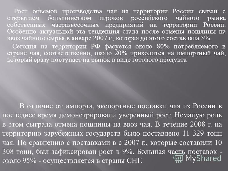 Рост объемов производства чая на территории России связан с открытием большинством игроков российского чайного рынка собственных чаеразвесочных предприятий на территории России. Особенно актуальной эта тенденция стала после отмены пошлины на ввоз чай