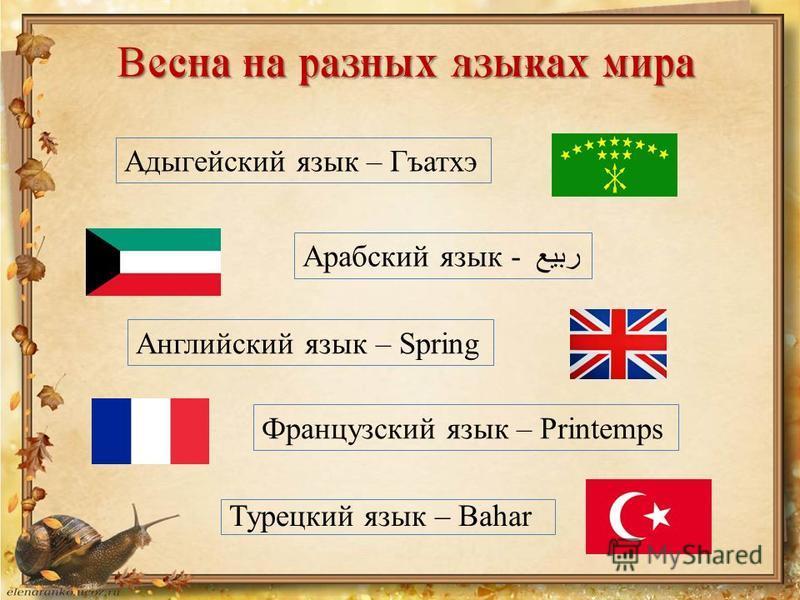 В есна на разных языках мира Турецкий язык – Bahar Адыгейский язык – Гъатхэ Арабский язык - ربيع Английский язык – Spring Французский язык – Printemps