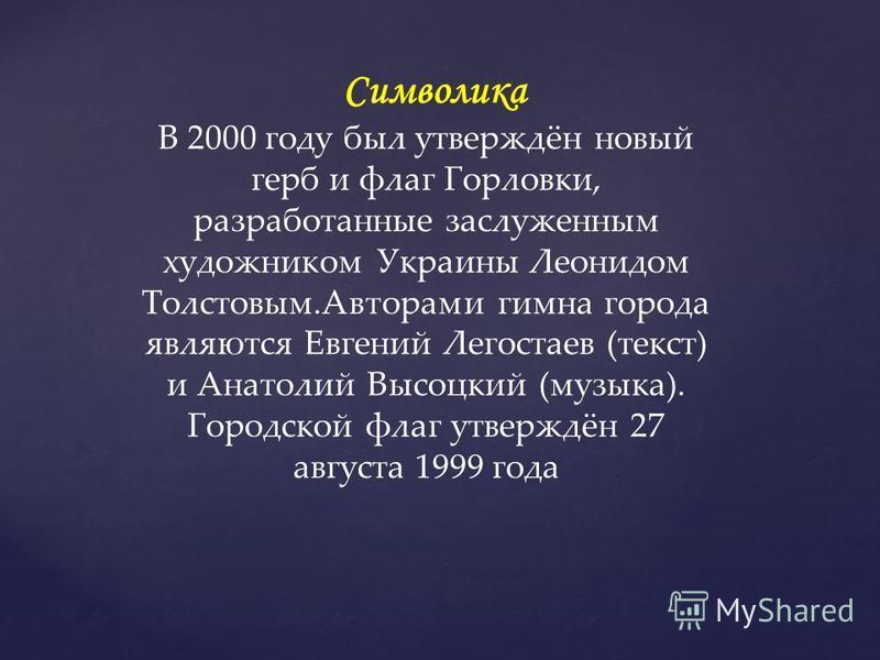 Символика В 2000 году был утверждён новый герб и флаг Горловки, разработанные заслуженным художником Украины Леонидом Толстовым.Авторами гимна города являются Евгений Легостаев (текст) и Анатолий Высоцкий (музыка). Городской флаг утверждён 27 августа
