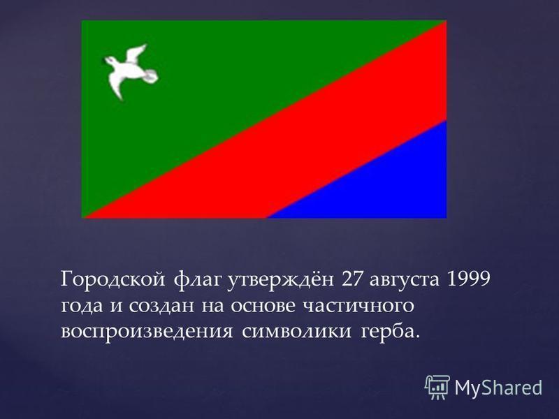 Городской флаг утверждён 27 августа 1999 года и создан на основе частичного воспроизведения символики герба.