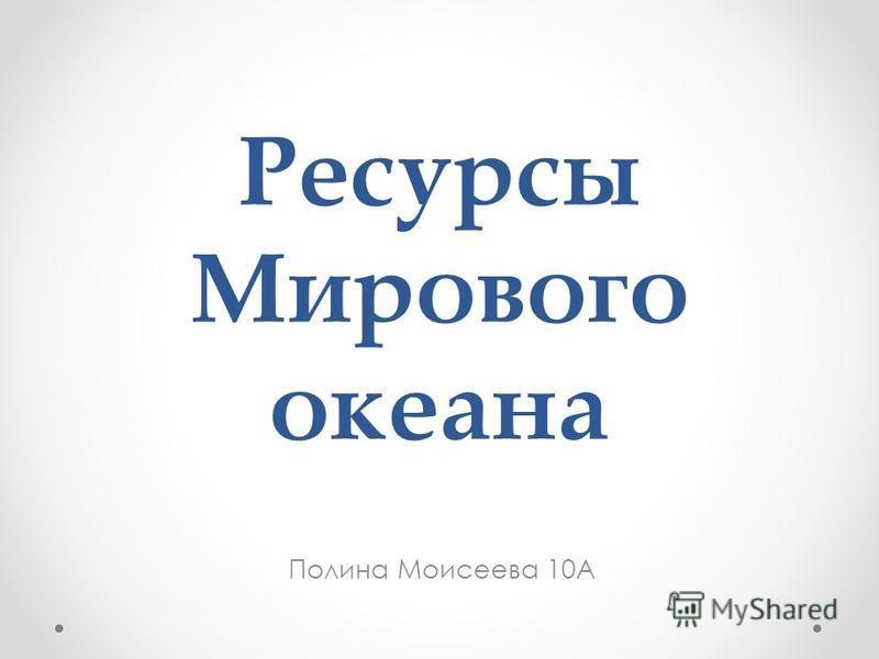 Ресурсы Мирового океана Полина Моисеева 10А