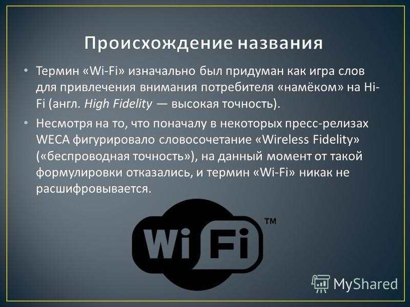 Термин «Wi-Fi» изначально был придуман как игра слов для привлечения внимания потребителя « намёком » на Hi- Fi ( англ. High Fidelity высокая точность ). Несмотря на то, что поначалу в некоторых пресс - релизах WECA фигурировало словосочетание «Wirel
