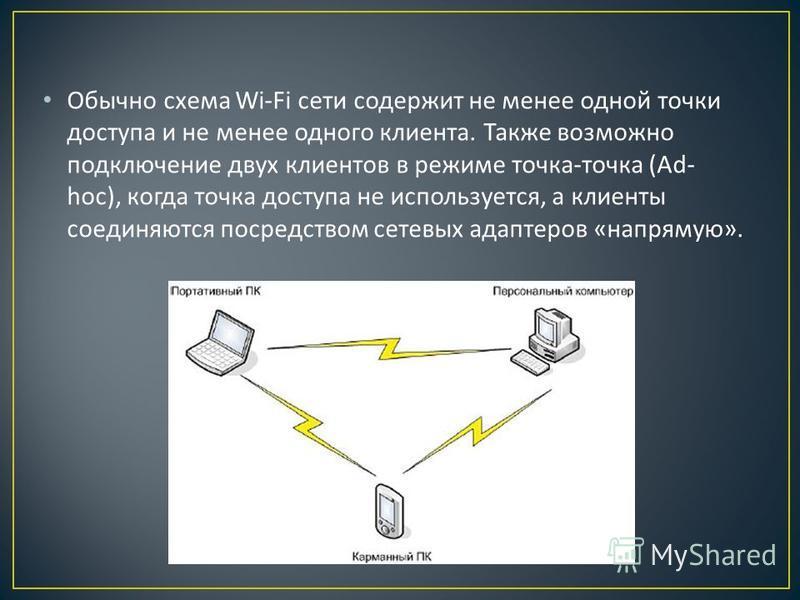 Обычно схема Wi-Fi сети содержит не менее одной точки доступа и не менее одного клиента. Также возможно подключение двух клиентов в режиме точка - точка (Ad- hoc), когда точка доступа не используется, а клиенты соединяются посредством сетевых адаптер