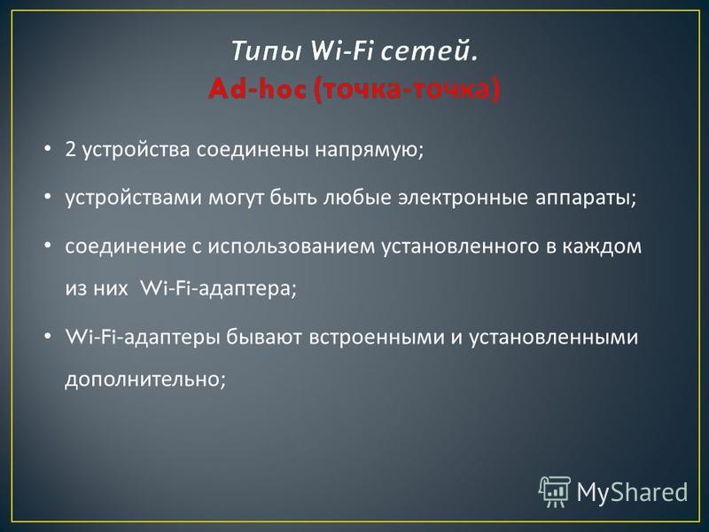 2 устройства соединены напрямую ; устройствами могут быть любые электронные аппараты ; соединение с использованием установленного в каждом из них Wi-Fi- адаптера ; Wi-Fi- адаптеры бывают встроенными и установленными дополнительно ;