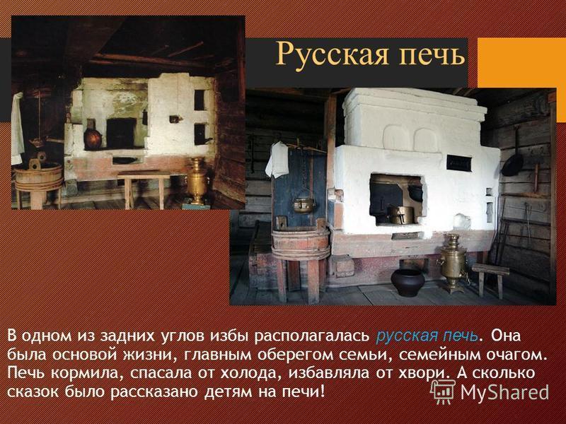 В одном из задних углов избы располагалась русская печь. Она была основой жизни, главным оберегом семьи, семейным очагом. Печь кормила, спасала от холода, избавляла от хвори. А сколько сказок было рассказано детям на печи! Русская печь