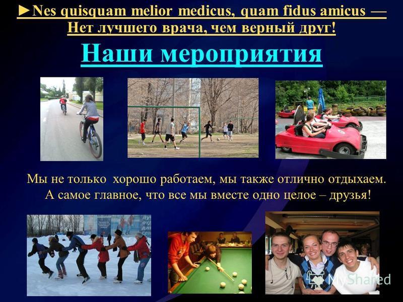 Nes quisquam melior medicus, quam fidus amicus Нет лучшего врача, чем верный друг! Наши мероприятия Мы не только хорошо работаем, мы также отлично отдыхаем. А самое главное, что все мы вместе одно целое – друзья!