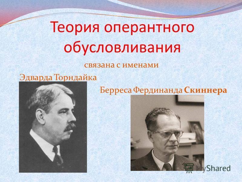 Теория оперантного обусловливания связана с именами Эдварда Торндайка Берреса Фердинанда Скиннера