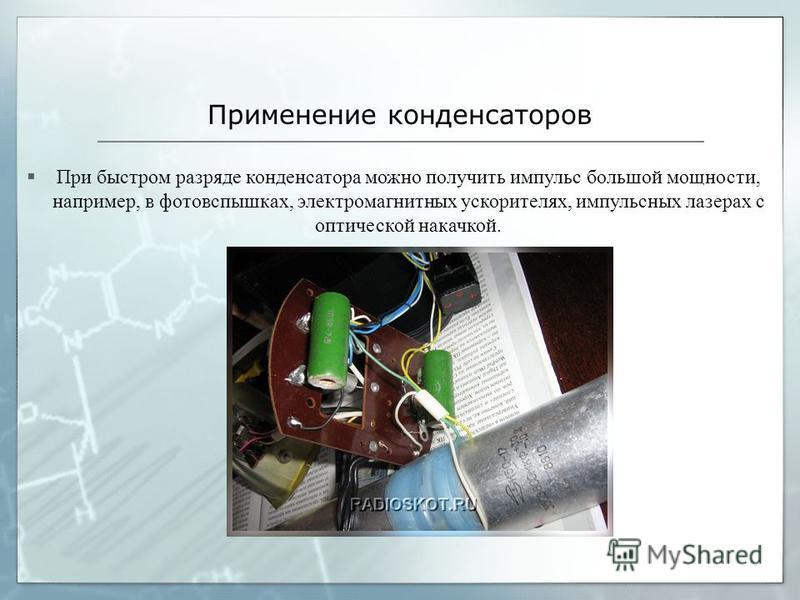 Применение конденсаторов При быстром разряде конденсатора можно получить импульс большой мощности, например, в фотовспышках, электромагнитных ускорителях, импульсных лазерах с оптической накачкой.