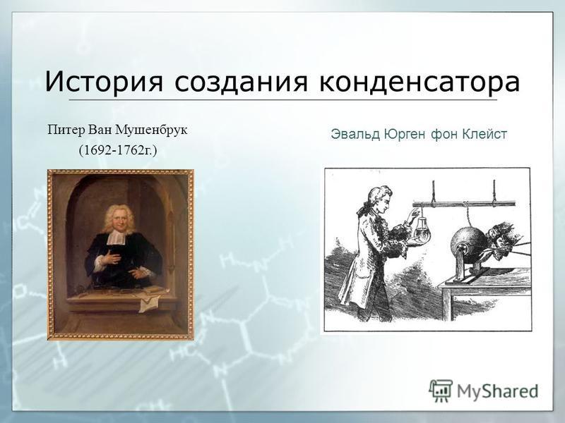 История создания конденсатора Питер Ван Мушенбрук (1692-1762 г.) Эвальд Юрген фон Клейст