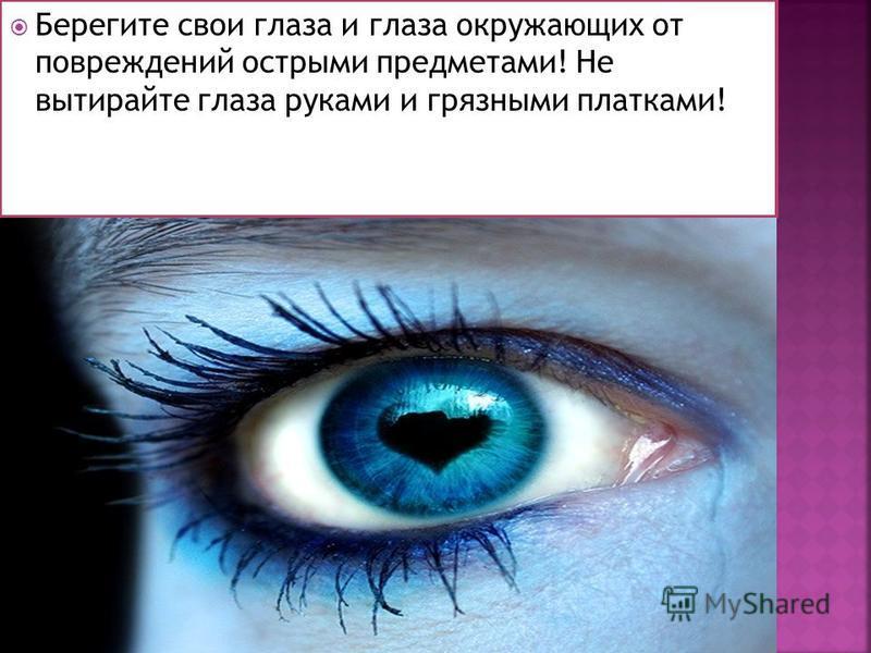 Берегите свои глаза и глаза окружающих от повреждений острыми предметами! Не вытирайте глаза руками и грязными платками!