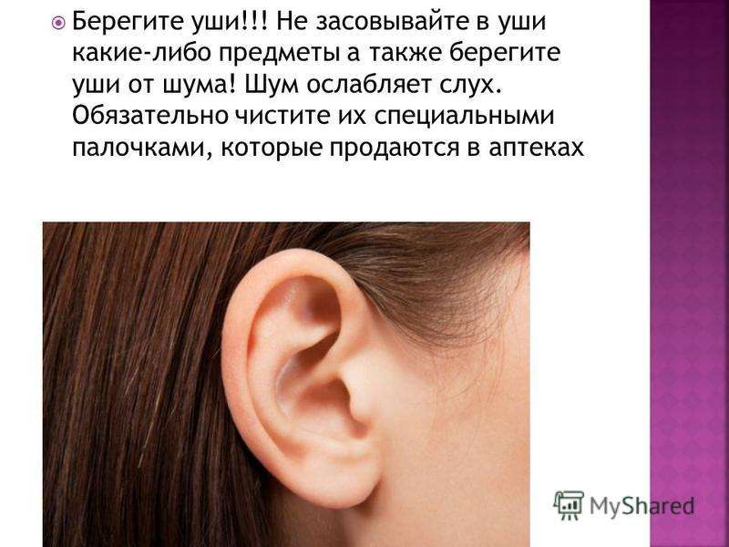 Берегите уши!!! Не засовывайте в уши какие-либо предметы а также берегите уши от шума! Шум ослабляет слух. Обязательно чистите их специальными палочками, которые продаются в аптеках