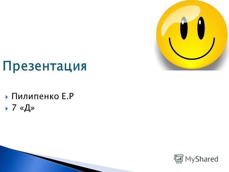 Презентация Пилипенко Е.Р 7 «Д»