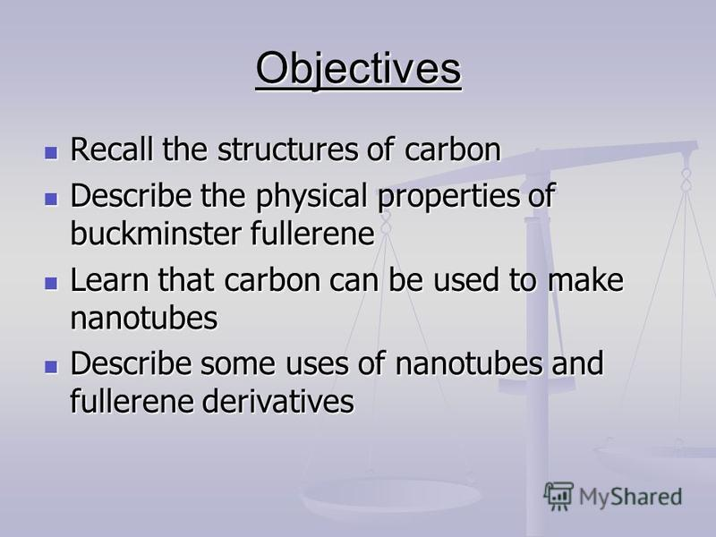 Objectives Recall the structures of carbon Recall the structures of carbon Describe the physical properties of buckminster fullerene Describe the physical properties of buckminster fullerene Learn that carbon can be used to make nanotubes Learn that