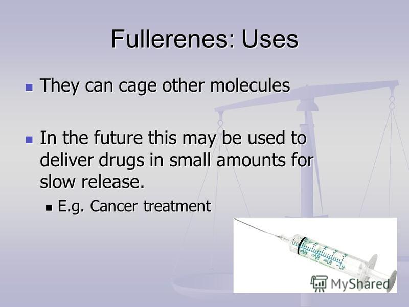 Fullerenes: Uses They can cage other molecules They can cage other molecules In the future this may be used to deliver drugs in small amounts for slow release. In the future this may be used to deliver drugs in small amounts for slow release. E.g. Ca