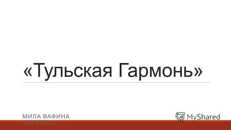 «Тульская Гармонь» МИЛА ВАФИНА 10Б КЛАСС