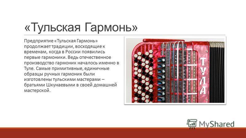«Тульская Гармонь» Предприятие «Тульская Гармонь» продолжает традиции, восходящие к временам, когда в России появились первые гармоники. Ведь отечественное производство гармоник началось именно в Туле. Самые примитивные, единичные образцы ручных гарм
