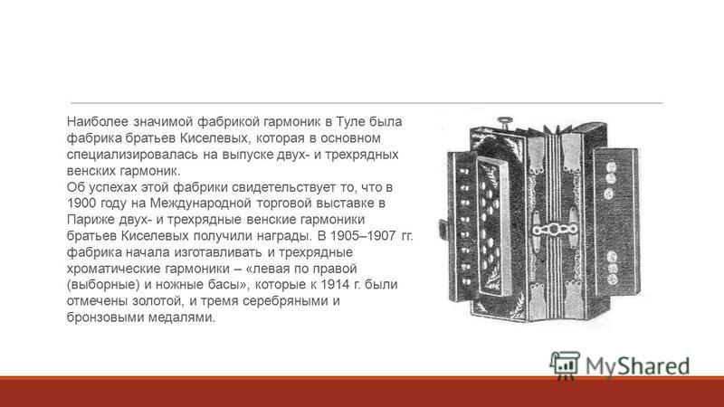 Наиболее значимой фабрикой гармоник в Туле была фабрика братьев Киселевых, которая в основном специализировалась на выпуске двух- и трехрядных венских гармоник. Об успехах этой фабрики свидетельствует то, что в 1900 году на Международной торговой выс