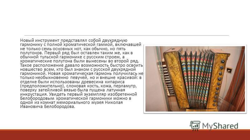 Новый инструмент представлял собой двухрядную гармонику с полной хроматической гаммой, включавшей не только семь основных нот, как обычно, но пять полутонов. Первый ряд был оставлен таким же, как в обычной тульской гармонике с русским строем, а хрома