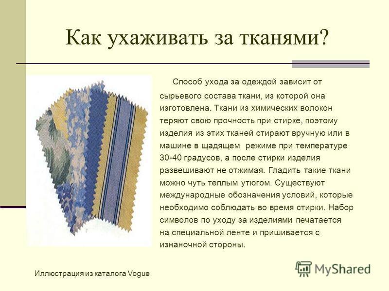 Как ухаживать за тканями? Способ ухода за одеждой зависит от сырьевого состава ткани, из которой она изготовлена. Ткани из химических волокон теряют свою прочность при стирке, поэтому изделия из этих тканей стирают вручную или в машине в щадящем режи