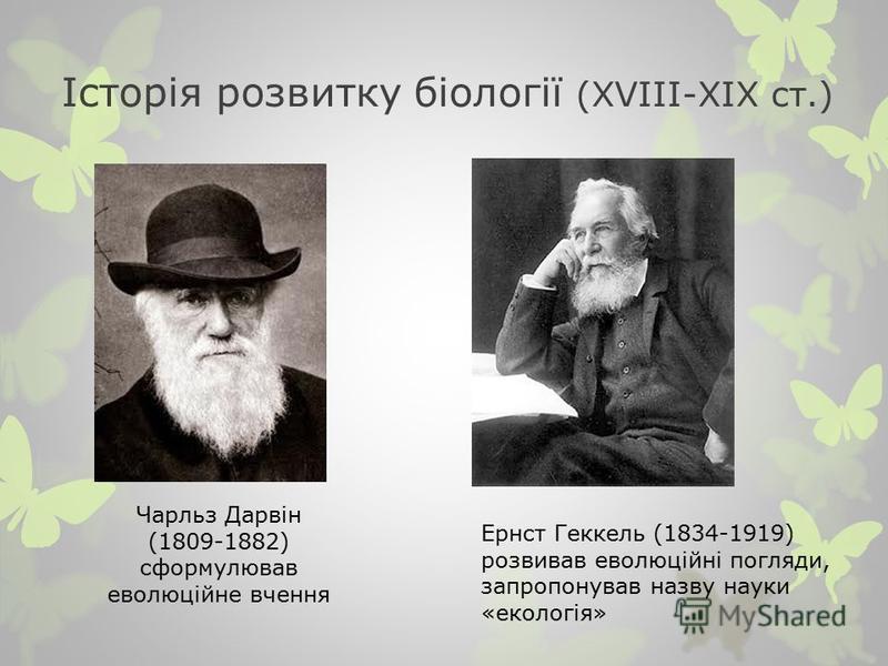 Історія розвитку біології (XVІІІ-ХІХ ст.) Чарльз Дарвін (1809-1882) сформулював еволюційне вчення Ернст Геккель (1834-1919) розвивав еволюційні погляди, запропонував назву науки «екологія»