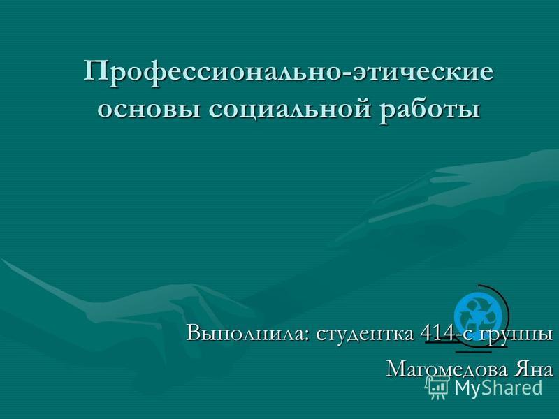 Профессионально-этические основы социальной работы Выполнила: студентка 414-с группы Магомедова Яна