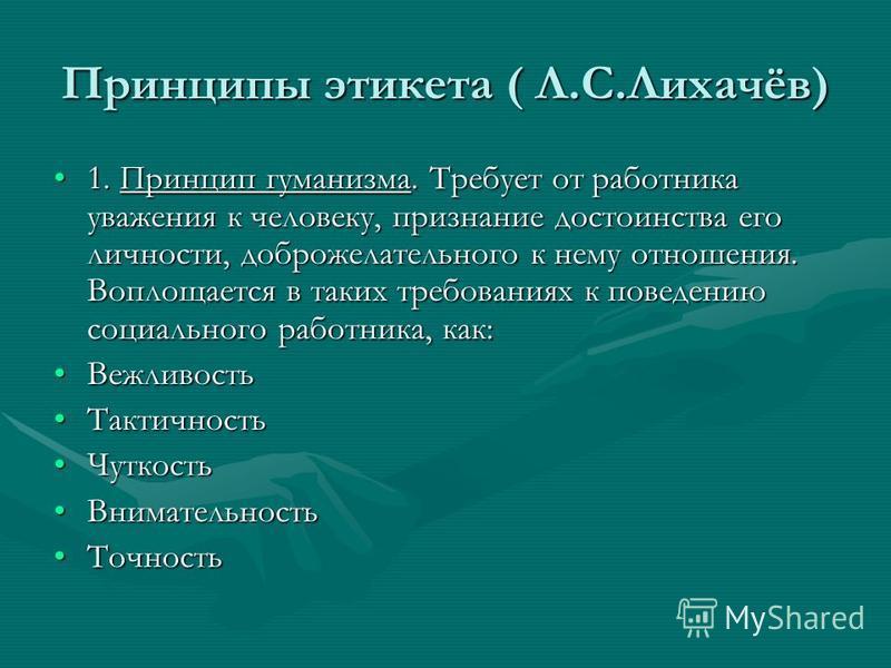 Принципы этикета ( Л.С.Лихачёв) 1. Принцип гуманизма. Требует от работника уважения к человеку, признание достоинства его личности, доброжелательного к нему отношения. Воплощается в таких требованиях к поведению социального работника, как:1. Принцип