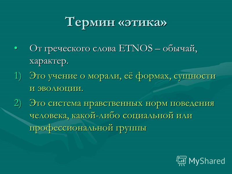 Термин «этика» От греческого слова ETNOS – обычай, характер.От греческого слова ETNOS – обычай, характер. 1)Это учение о морали, её формах, сущности и эволюции. 2)Это система нравственных норм поведения человека, какой-либо социальной или профессиона
