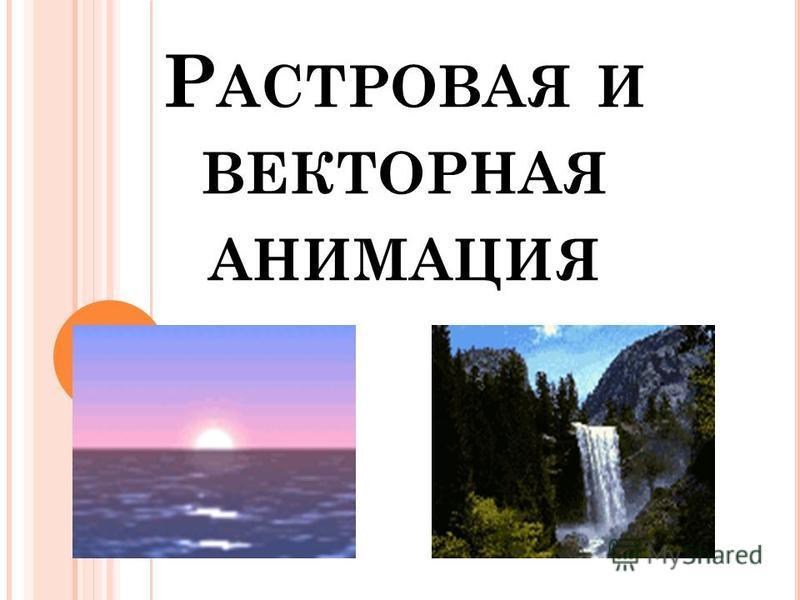 Р АСТРОВАЯ И ВЕКТОРНАЯ АНИМАЦИЯ