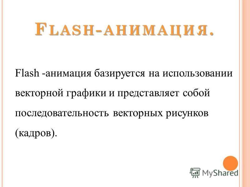 F LASH - АНИМАЦИЯ. Flash -анимация базируется на использовании векторной графики и представляет собой последовательность векторных рисунков (кадров).