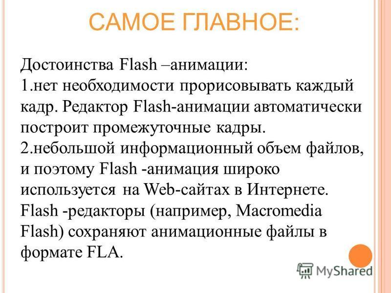 Достоинства Flash –анимации: 1. нет необходимости прорисовывать каждый кадр. Редактор Flash-анимации автоматически построит промежуточные кадры. 2. небольшой информационный объем файлов, и поэтому Flash -анимация широко используется на Web-сайтах в И