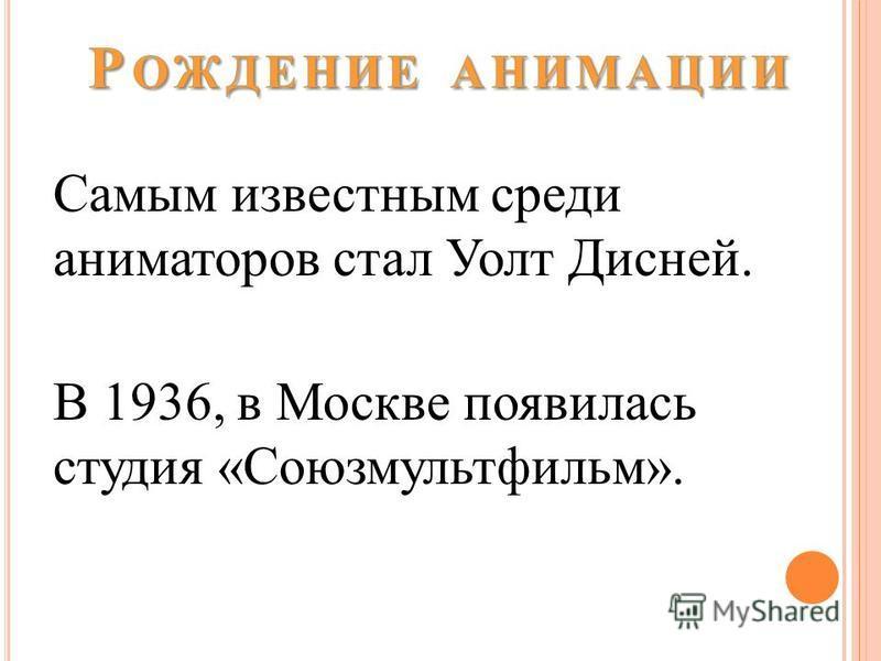 Самым известным среди аниматоров стал Уолт Дисней. В 1936, в Москве появилась студия «Союзмультфильм».
