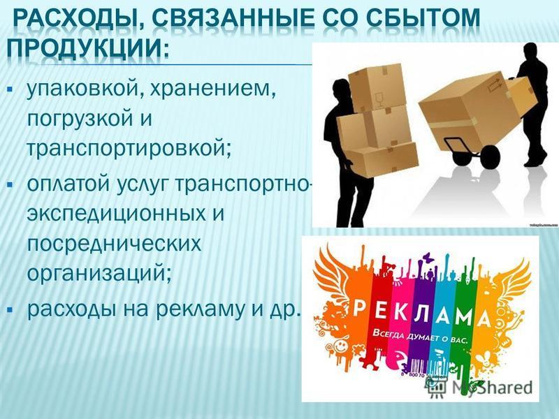 упаковкой, хранением, погрузкой и транспортировкой; оплатой услуг транспортно- экспедиционных и посреднических организаций; расходы на рекламу и др.;