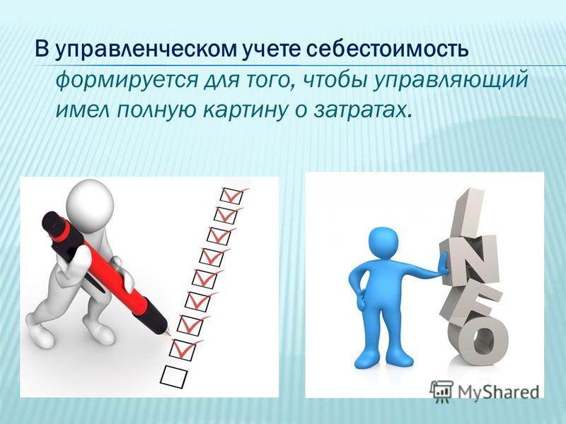 В управленческом учете себестоимость формируется для того, чтобы управляющий имел полную картину о затратах.