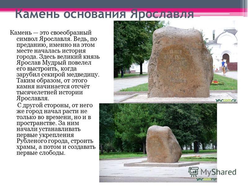 Камень основания Ярославля Камень это своеобразный символ Ярославля. Ведь, по преданию, именно на этом месте началась история города. Здесь великий князь Ярослав Мудрый повелел его выстроить, когда зарубил секирой медведицу. Таким образом, от этого к