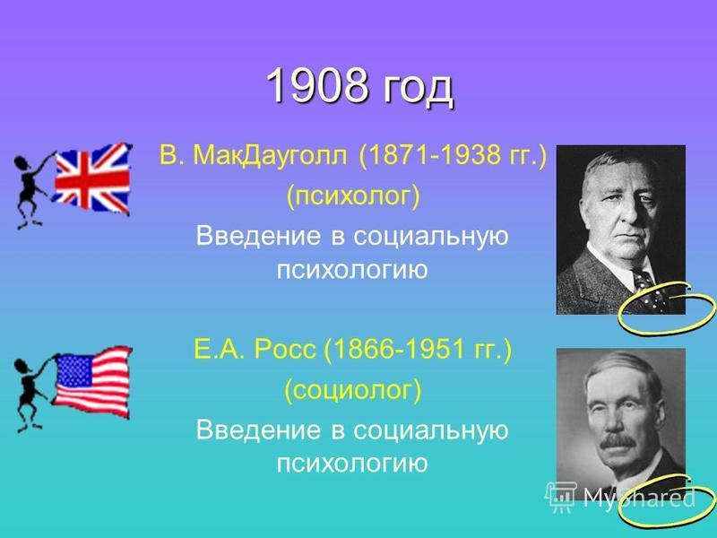 1908 год В. Мак Дауголл (1871-1938 гг.) (психолог) Введение в социальную психологию Е.А. Росс (1866-1951 гг.) (социолог) Введение в социальную психологию