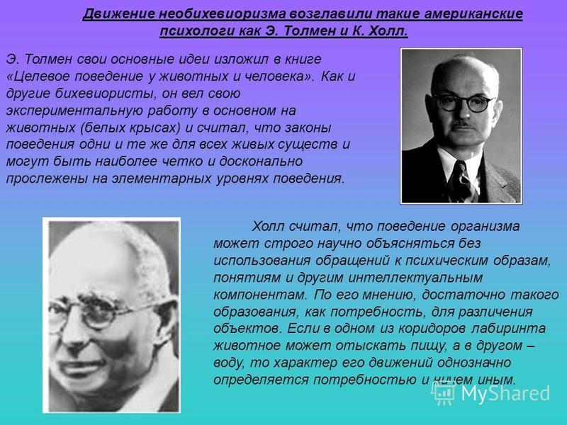 Движение необихевиоризма возглавили такие американские психологи как Э. Толмен и К. Холл. Холл считал, что поведение организма может строго научно объясняться без использования обращений к психическим образам, понятиям и другим интеллектуальным компо