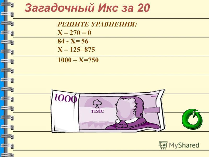 Загадочный Икс за 20 РЕШИТЕ УРАВНЕНИЯ: Х – 270 = 0 84 - Х= 56 Х – 125=875 1000 – Х=750 270 28 1000 250