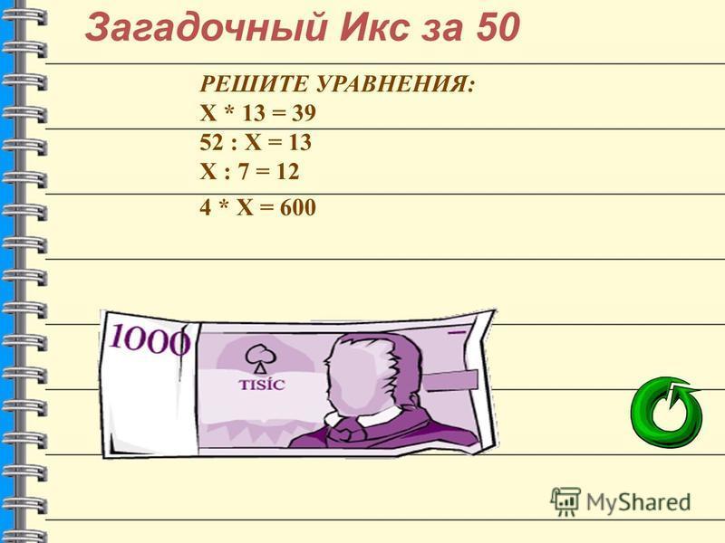 Загадочный Икс за 50 РЕШИТЕ УРАВНЕНИЯ: Х * 13 = 39 52 : Х = 13 Х : 7 = 12 4 * Х = 600 3 4 84 150