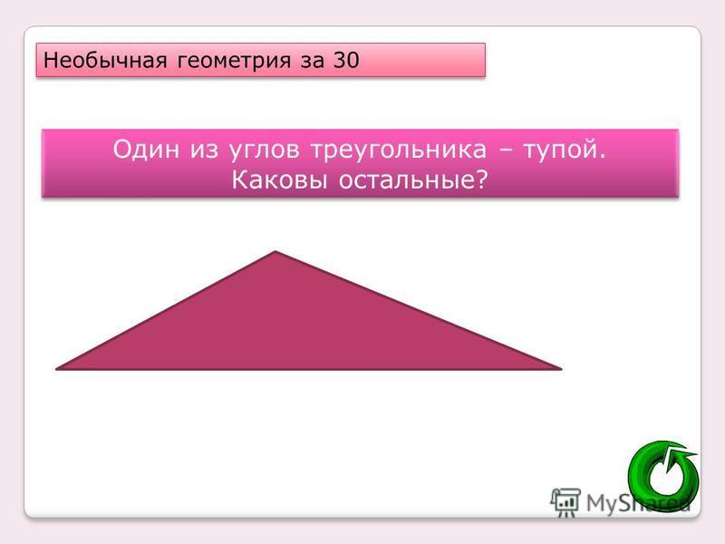 Необычная геометрия за 30 Один из углов треугольника – тупой. Каковы остальные? Один из углов треугольника – тупой. Каковы остальные?