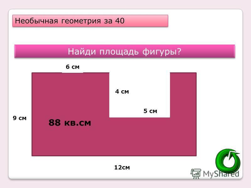Необычная геометрия за 40 Найди площадь фигуры? 12 см 9 см 6 см 4 см 5 см 88 кв.см
