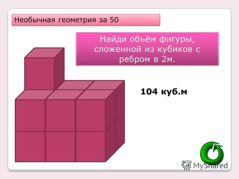Необычная геометрия за 50 Найди объём фигуры, сложенной из кубиков с ребром в 2 м. 104 куб.м