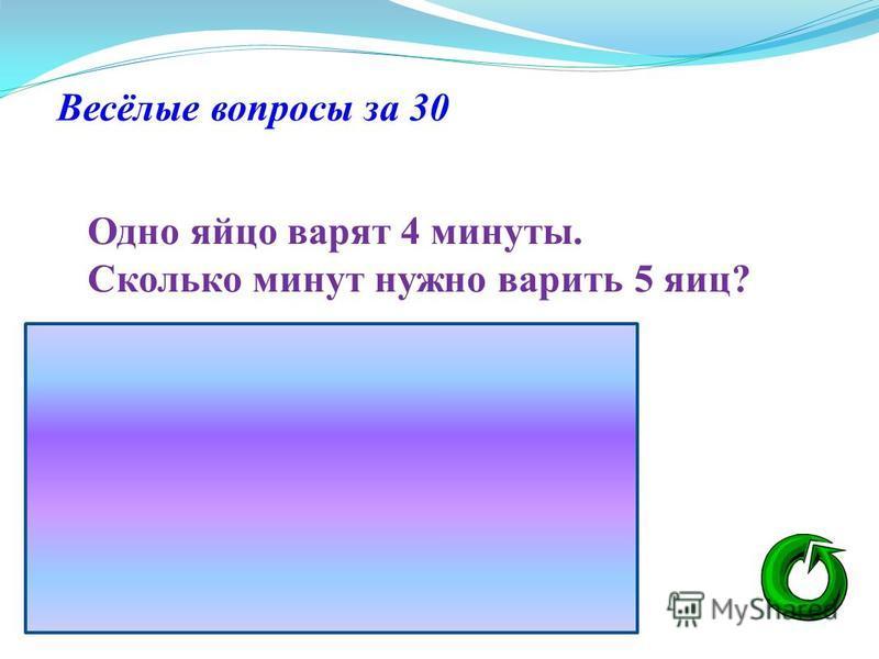 Весёлые вопросы за 30 Одно яйцо варят 4 минуты. Сколько минут нужно варить 5 яиц?