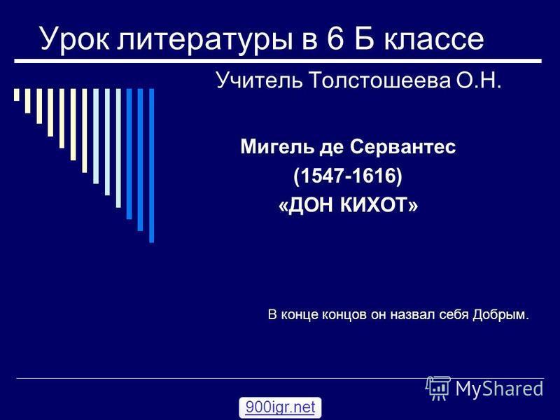 Урок литературы в 6 Б классе Учитель Толстошеева О.Н. Мигель де Сервантес (1547-1616) «ДОН КИХОТ» В конце концов он назвал себя Добрым. 900igr.net