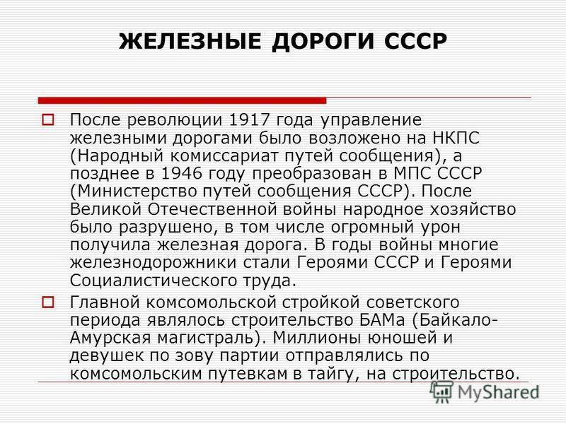 ЖЕЛЕЗНЫЕ ДОРОГИ СССР После революции 1917 года управление железными дорогами было возложено на НКПС (Народный комиссариат путей сообщения), а позднее в 1946 году преобразован в МПС СССР (Министерство путей сообщения СССР). После Великой Отечественной
