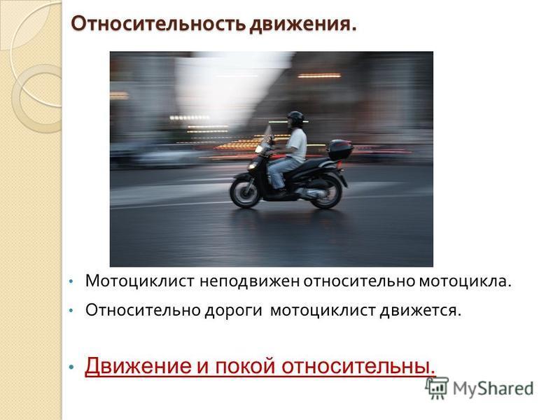 Относительность движения. Мотоциклист неподвижен относительно мотоцикла. Относительно дороги мотоциклист движется. Движение и покой относительны.