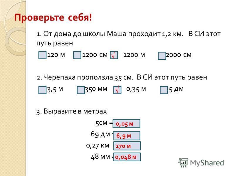Проверьте себя ! 1. От дома до школы Маша проходит 1,2 км. В СИ этот путь равен 120 м 1200 см 1200 м 12000 см 2. Черепаха проползла 35 см. В СИ этот путь равен 3,5 м 350 мм 0,35 м 3,5 дм 3. Выразите в метрах 5 см = 69 дм = 0,27 км = 48 мм = 0,05 м 6,