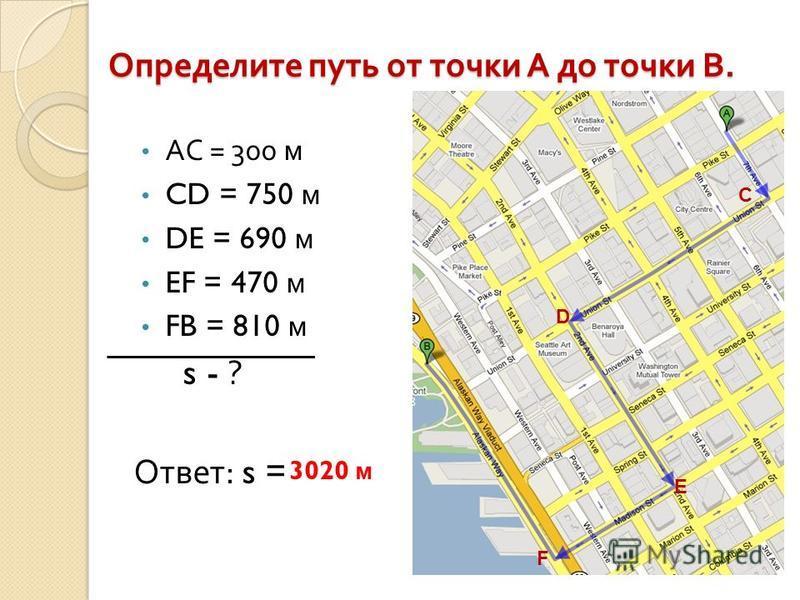 Определите путь от точки А до точки В. АС = 300 м CD = 750 м DE = 690 м EF = 470 м FB = 810 м s - ? Ответ : s = С D Е F 3020 м