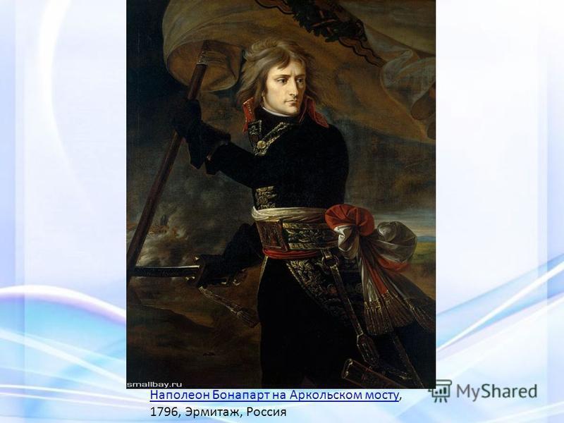 Наполеон Бонапарт на Аркольском мосту Наполеон Бонапарт на Аркольском мосту, 1796, Эрмитаж, Россия