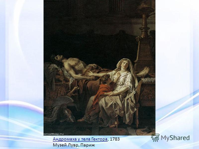 Андромаха у тела Гектора Андромаха у тела Гектора, 1783 Музей Лувр, Париж